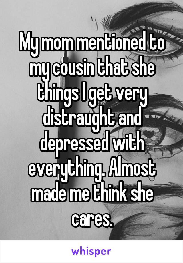 My mom mentioned to my cousin that she things I get very distraught and depressed with everything. Almost made me think she cares.