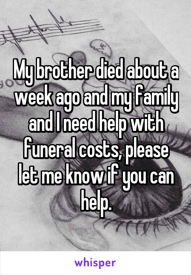 My brother died about a week ago and my family and I need help with funeral costs, please let me know if you can help.