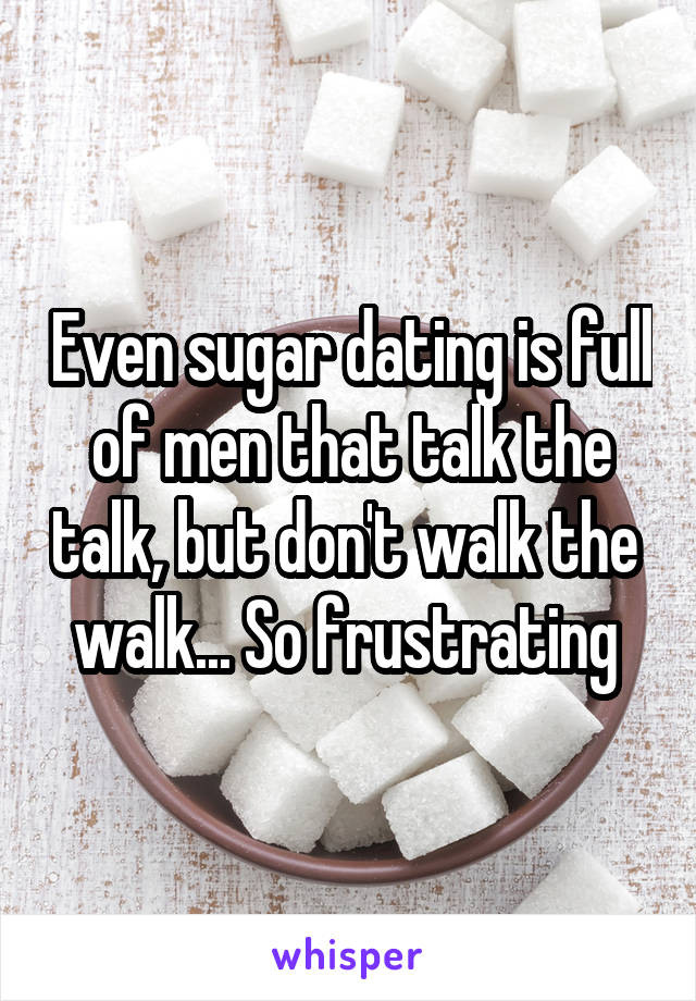 Even sugar dating is full of men that talk the talk, but don't walk the  walk... So frustrating