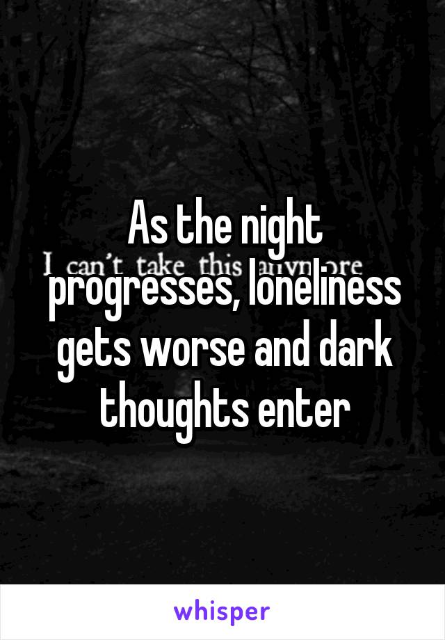 As the night progresses, loneliness gets worse and dark thoughts enter