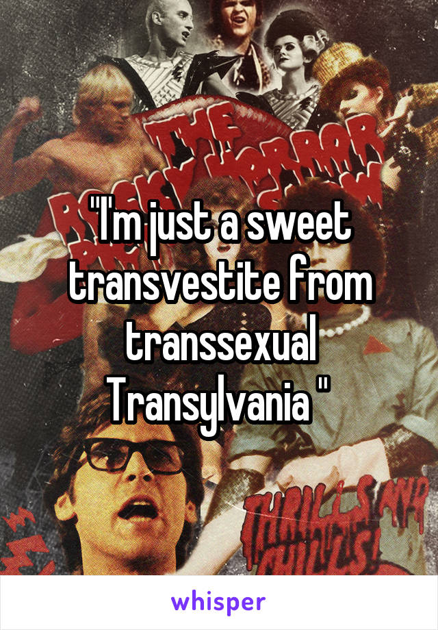 """""""I'm just a sweet transvestite from transsexual Transylvania """""""