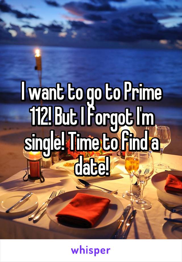 I want to go to Prime 112! But I forgot I'm single! Time to find a date!