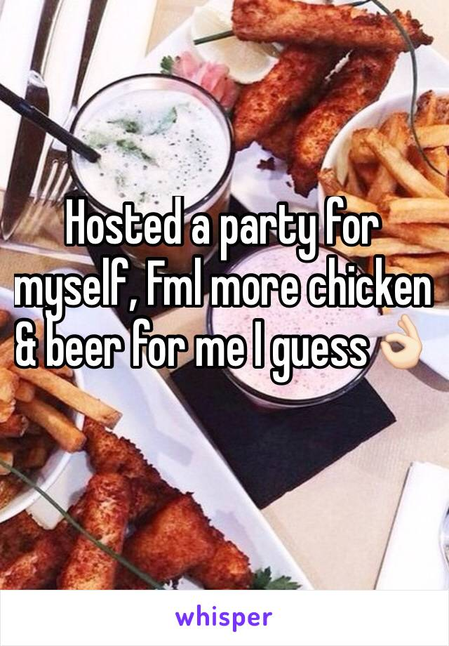 Hosted a party for myself, Fml more chicken & beer for me I guess👌🏻