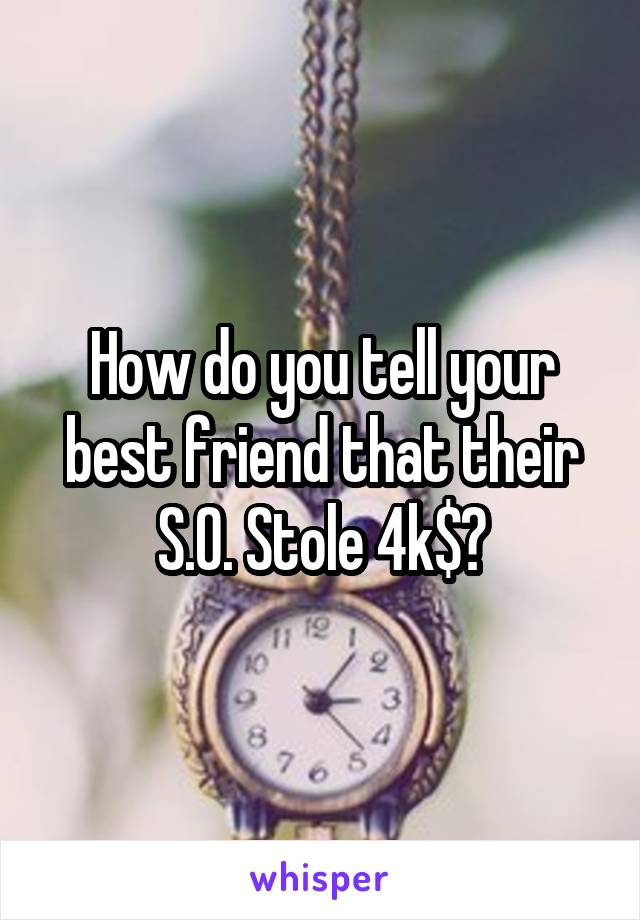 How do you tell your best friend that their S.O. Stole 4k$?