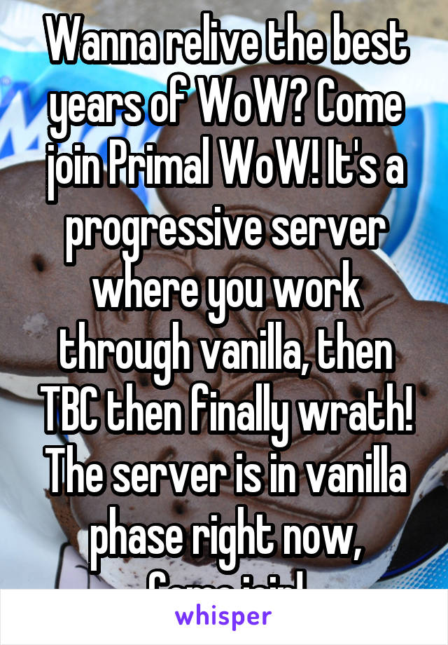 Wanna relive the best years of WoW? Come join Primal WoW! It's a progressive server where you work through vanilla, then TBC then finally wrath! The server is in vanilla phase right now, Come join!