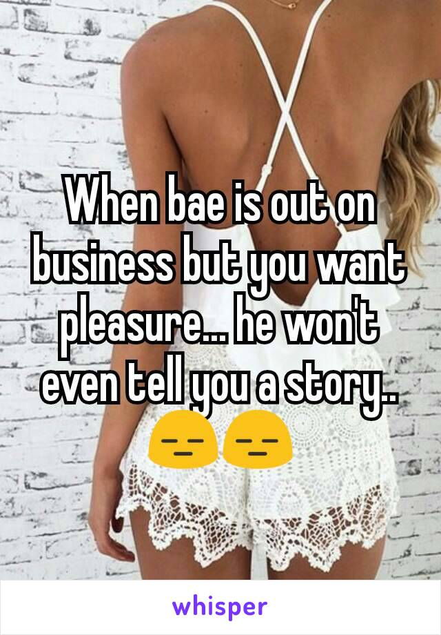 When bae is out on business but you want pleasure... he won't even tell you a story.. 😑😑