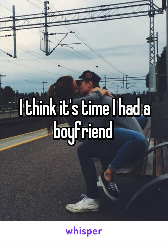 I think it's time I had a boyfriend