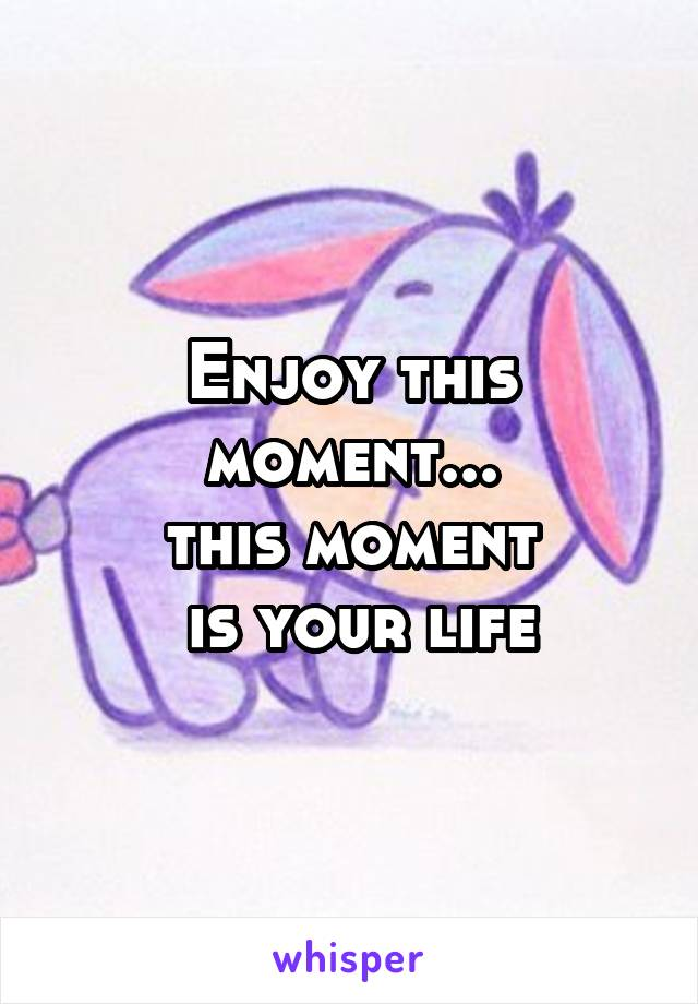 Enjoy this moment... this moment  is your life