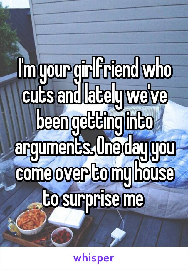 I'm your girlfriend who cuts and lately we've been getting into arguments. One day you come over to my house to surprise me