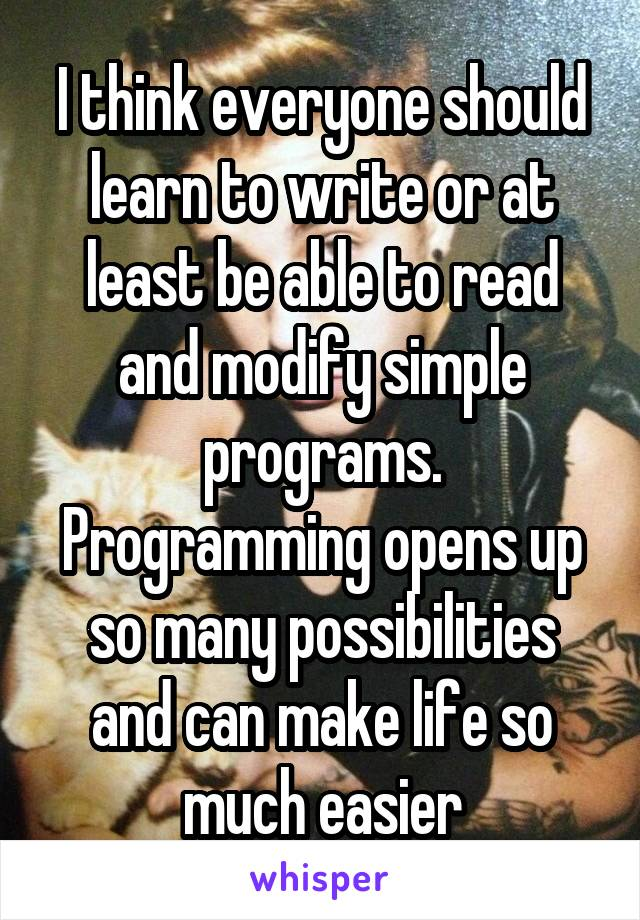 I think everyone should learn to write or at least be able to read and modify simple programs. Programming opens up so many possibilities and can make life so much easier