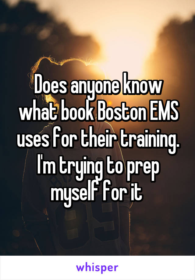 Does anyone know what book Boston EMS uses for their training. I'm trying to prep myself for it
