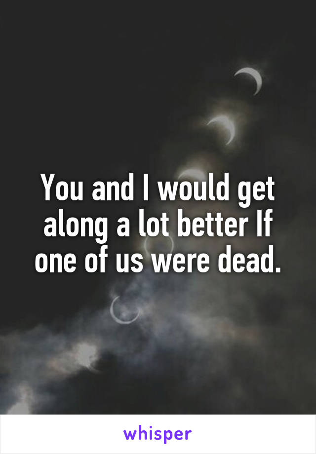 You and I would get along a lot better If one of us were dead.