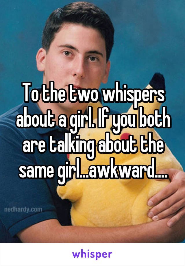 To the two whispers about a girl. If you both are talking about the same girl...awkward....