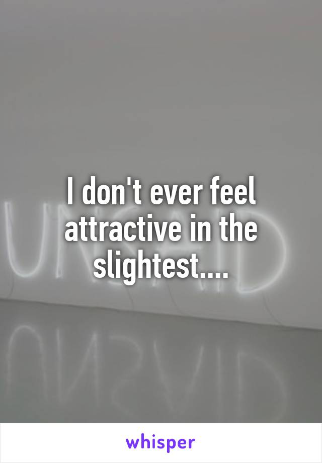 I don't ever feel attractive in the slightest....