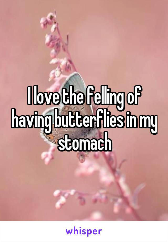 I love the felling of having butterflies in my stomach