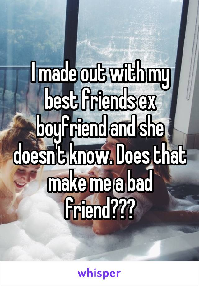 I made out with my best friends ex boyfriend and she doesn't know. Does that make me a bad friend???
