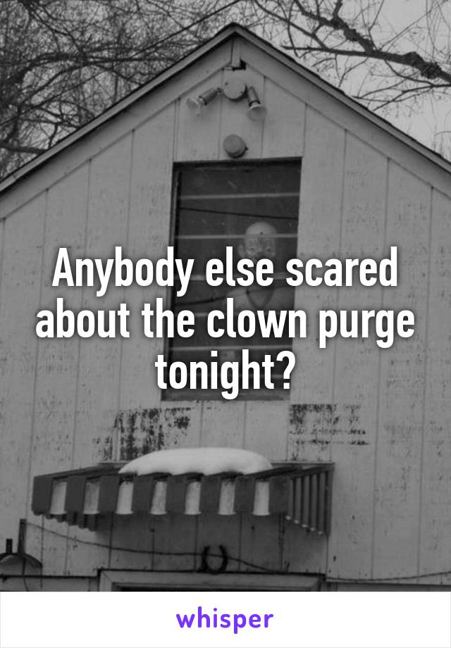 Anybody else scared about the clown purge tonight?