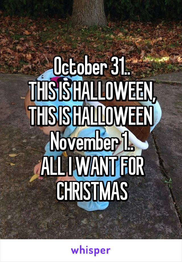 October 31.. THIS IS HALLOWEEN, THIS IS HALLOWEEN  November 1.. ALL I WANT FOR CHRISTMAS