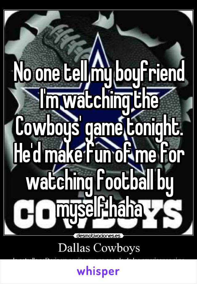 No one tell my boyfriend I'm watching the Cowboys' game tonight. He'd make fun of me for watching football by myself haha