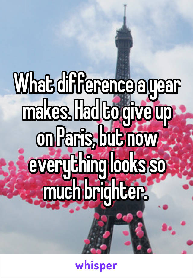 What difference a year makes. Had to give up on Paris, but now everything looks so much brighter.