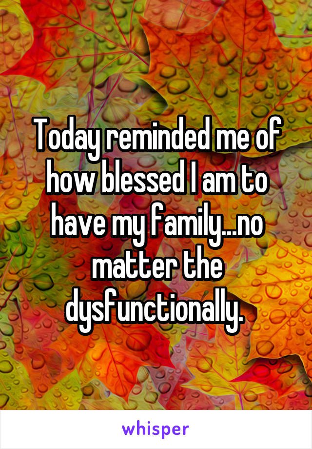 Today reminded me of how blessed I am to have my family...no matter the dysfunctionally.