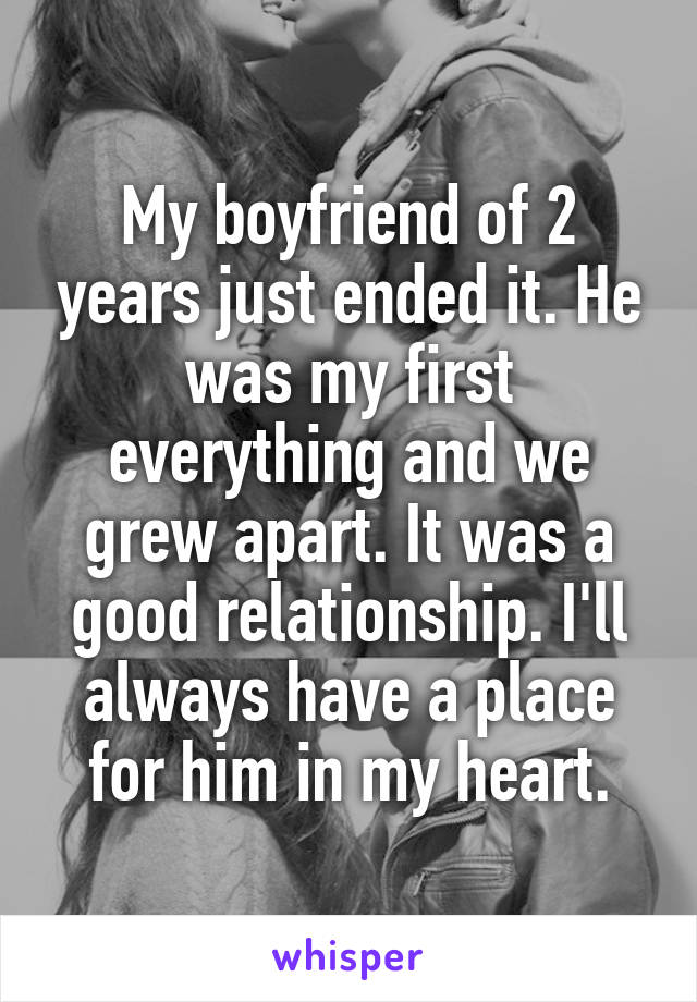 My boyfriend of 2 years just ended it. He was my first everything and we grew apart. It was a good relationship. I'll always have a place for him in my heart.