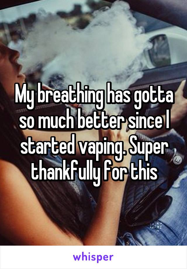 My breathing has gotta so much better since I started vaping. Super thankfully for this