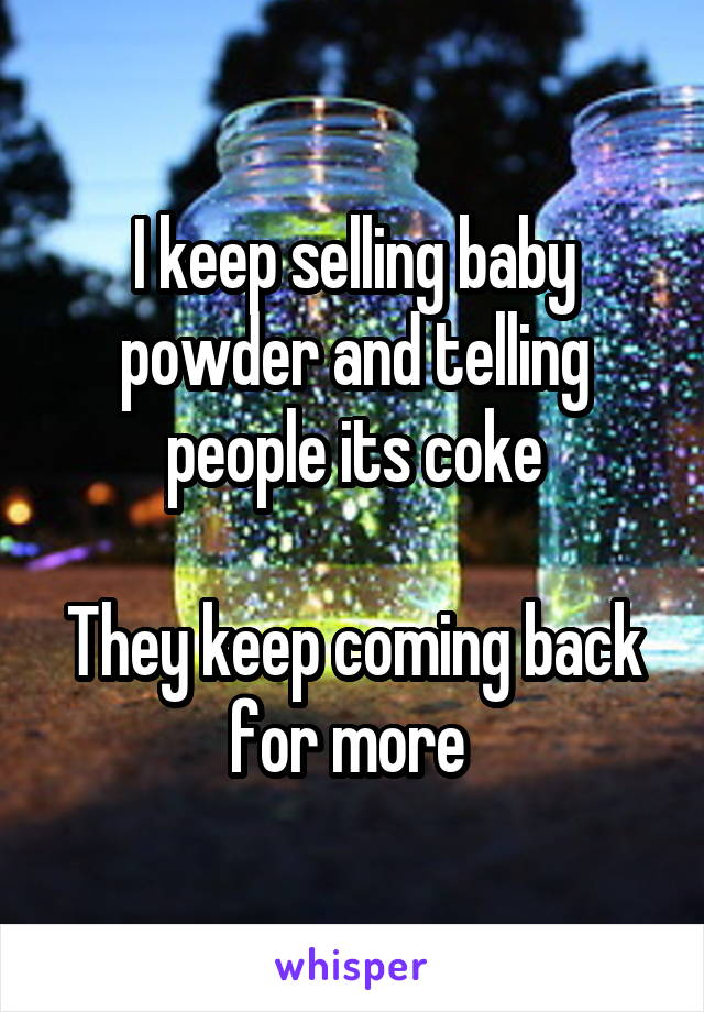 I keep selling baby powder and telling people its coke  They keep coming back for more