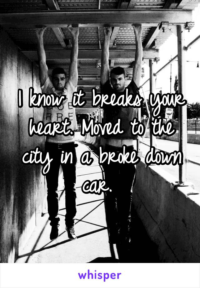 I know it breaks your heart. Moved to the city in a broke down car.
