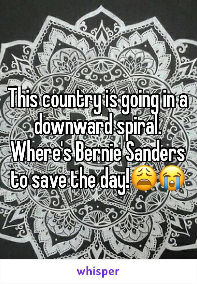 This country is going in a downward spiral. Where's Bernie Sanders to save the day!😩😭