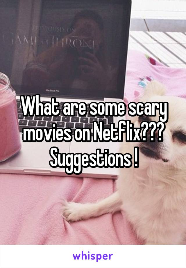 What are some scary movies on Netflix??? Suggestions !