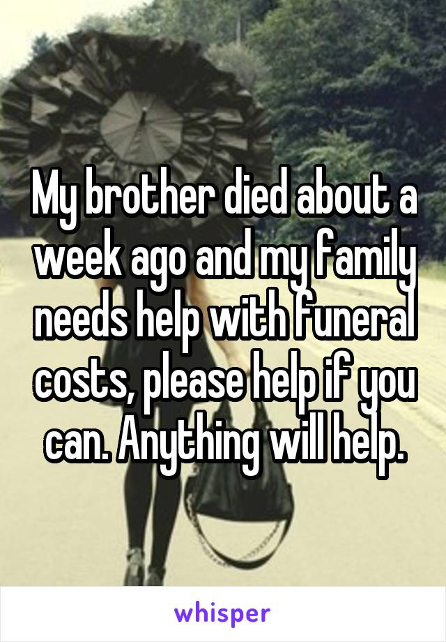 My brother died about a week ago and my family needs help with funeral costs, please help if you can. Anything will help.
