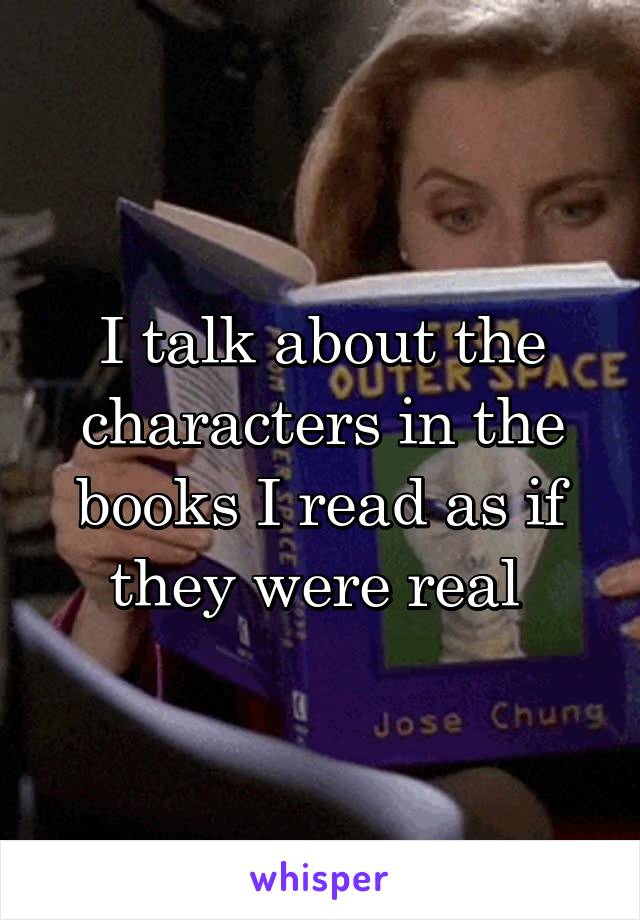 I talk about the characters in the books I read as if they were real