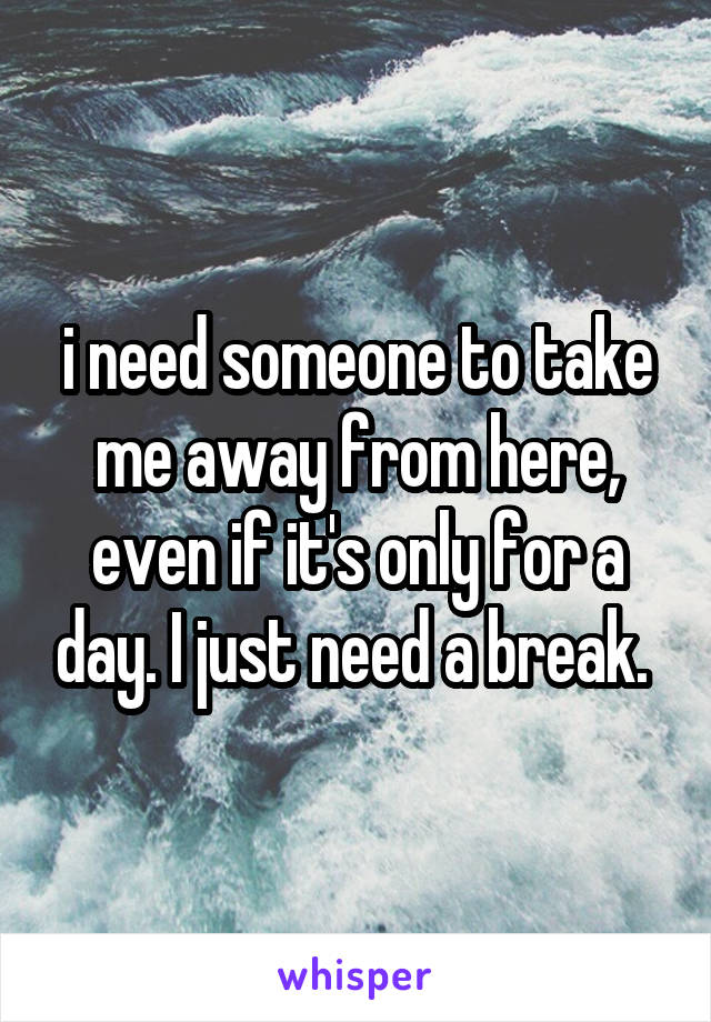 i need someone to take me away from here, even if it's only for a day. I just need a break.