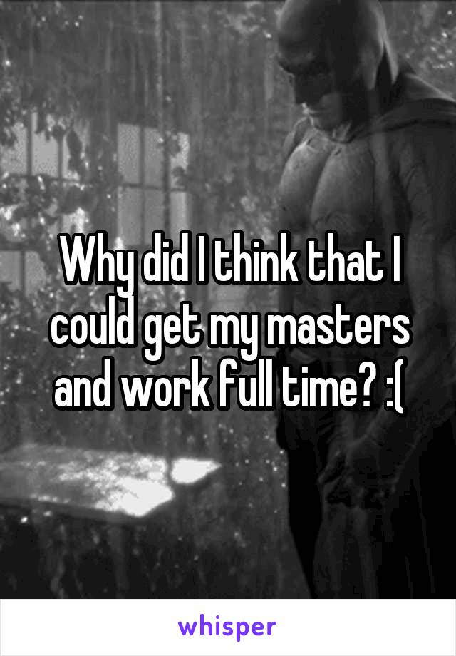 Why did I think that I could get my masters and work full time? :(