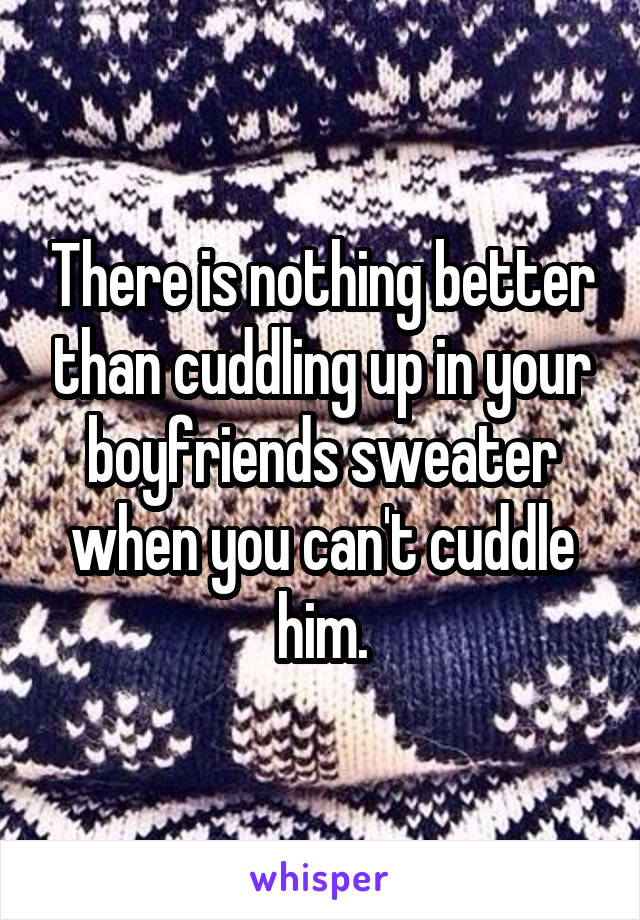 There is nothing better than cuddling up in your boyfriends sweater when you can't cuddle him.