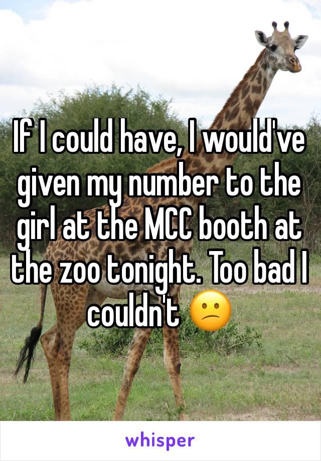 If I could have, I would've given my number to the girl at the MCC booth at the zoo tonight. Too bad I couldn't 😕