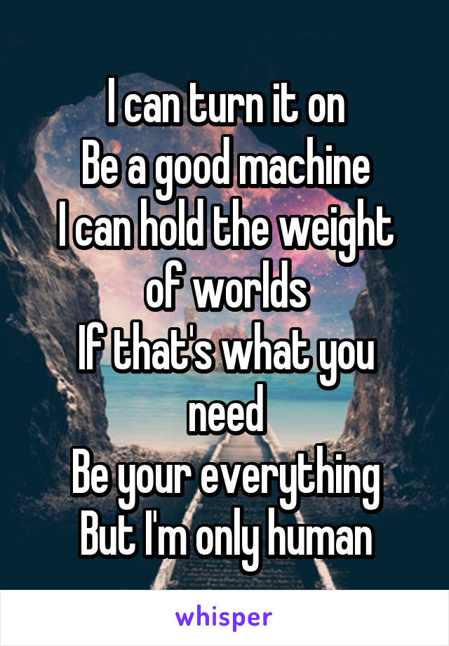 I can turn it on Be a good machine I can hold the weight of worlds If that's what you need Be your everything But I'm only human