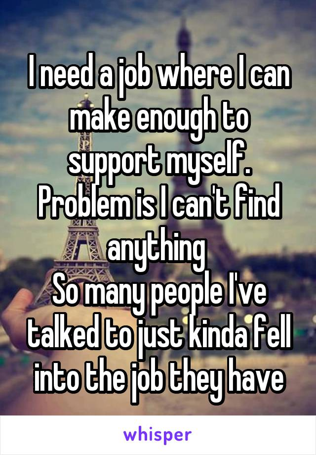I need a job where I can make enough to support myself. Problem is I can't find anything  So many people I've talked to just kinda fell into the job they have