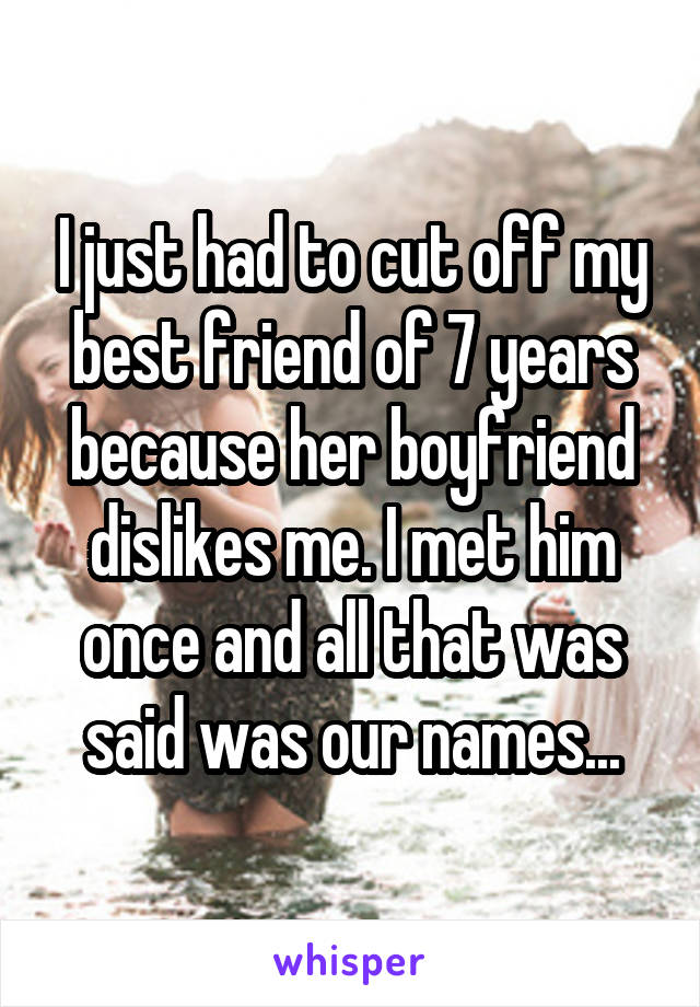 I just had to cut off my best friend of 7 years because her boyfriend dislikes me. I met him once and all that was said was our names...
