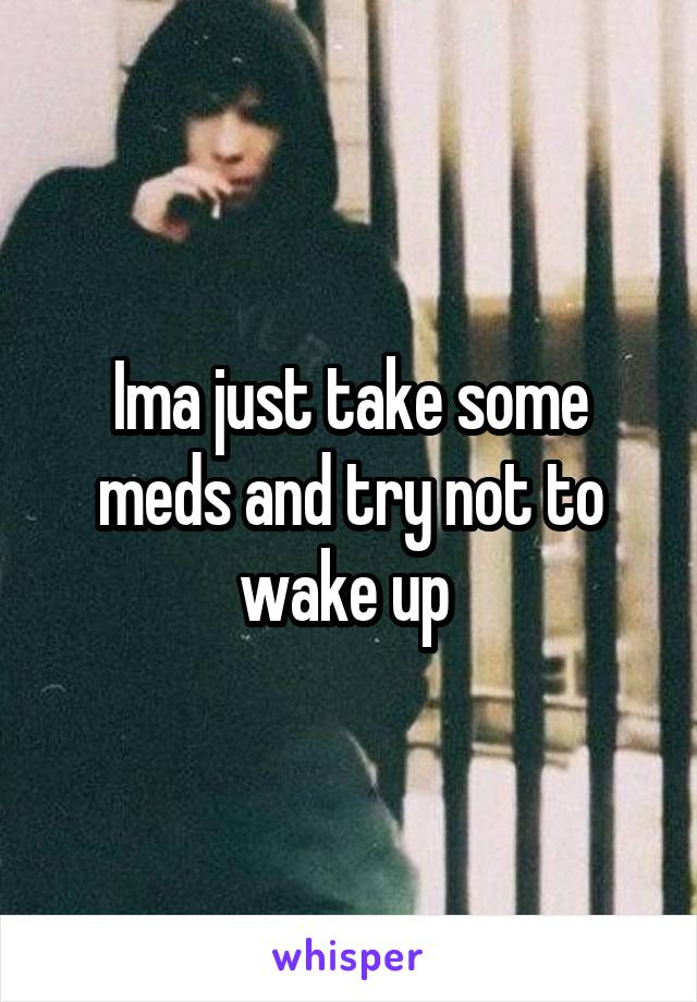 Ima just take some meds and try not to wake up