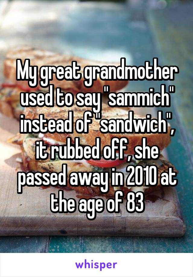 "My great grandmother used to say ""sammich"" instead of ""sandwich"", it rubbed off, she passed away in 2010 at the age of 83"