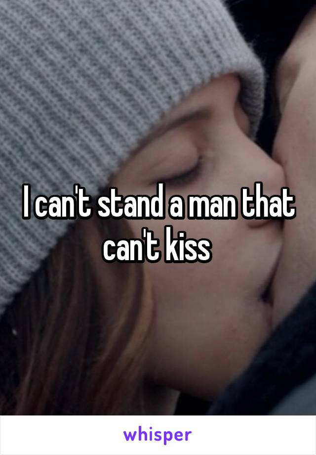 I can't stand a man that can't kiss