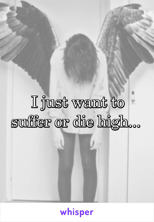 I just want to suffer or die high...