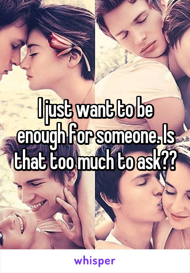 I just want to be enough for someone. Is that too much to ask??