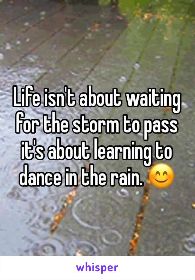 Life isn't about waiting for the storm to pass it's about learning to dance in the rain. 😊