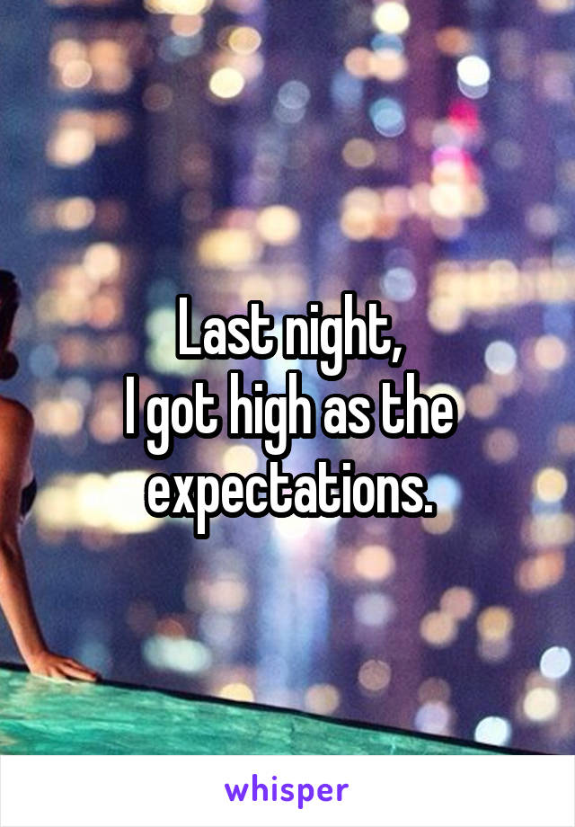 Last night, I got high as the expectations.