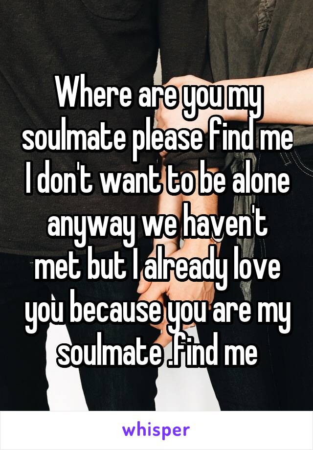Where are you my soulmate please find me I don't want to be alone anyway we haven't met but I already love you because you are my soulmate .find me
