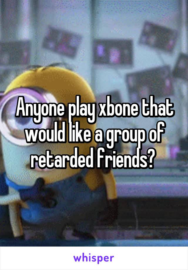 Anyone play xbone that would like a group of retarded friends?