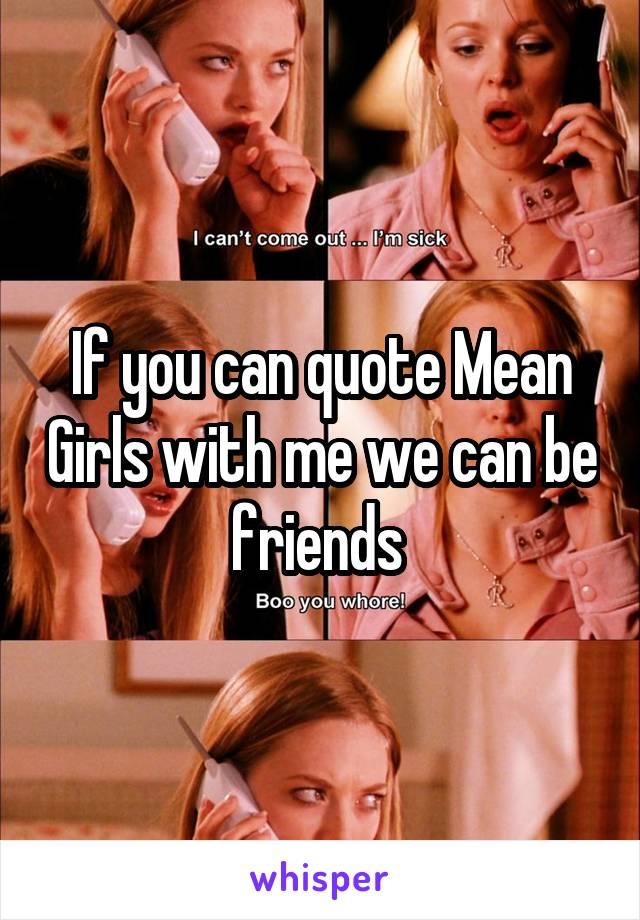 If you can quote Mean Girls with me we can be friends